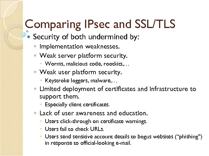 Comparing IPsec and SSL/TLS Security of both undermined by: ◦ Implementation weaknesses. ◦ Weak
