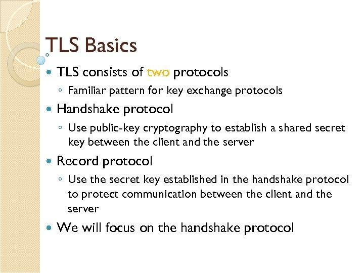 TLS Basics TLS consists of two protocols ◦ Familiar pattern for key exchange protocols