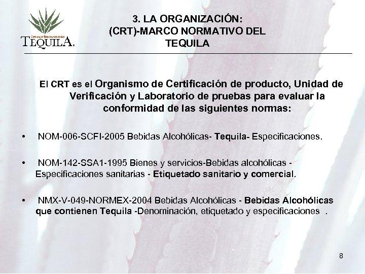 3. LA ORGANIZACIÓN: (CRT)-MARCO NORMATIVO DEL TEQUILA El CRT es el Organismo de Certificación