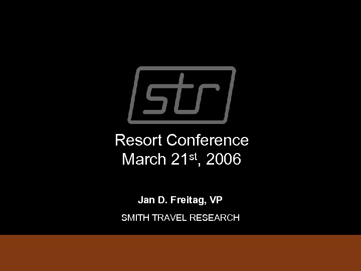 Resort Conference March 21 st, 2006 Jan D. Freitag, VP SMITH TRAVEL RESEARCH