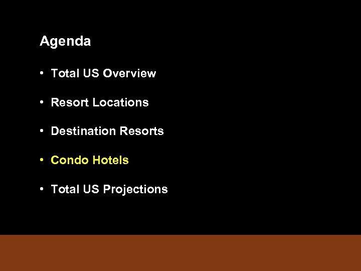 Agenda • Total US Overview • Resort Locations • Destination Resorts • Condo Hotels
