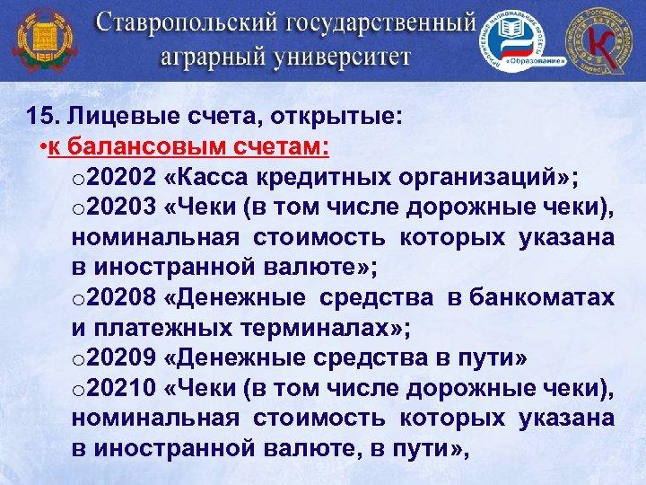15. Лицевые счета, открытые: • к балансовым счетам: o 20202 «Касса кредитных организаций» ;