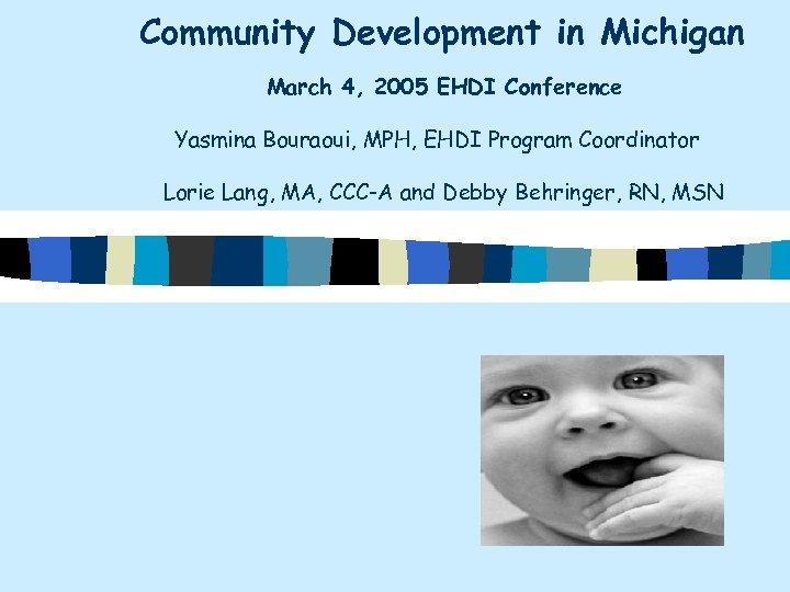 Community Development in Michigan March 4, 2005 EHDI Conference Yasmina Bouraoui, MPH, EHDI Program