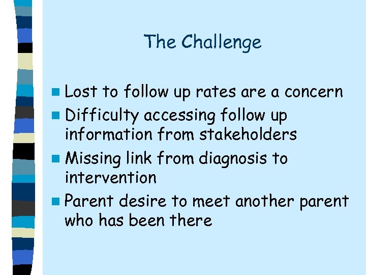 The Challenge n Lost to follow up rates are a concern n Difficulty accessing