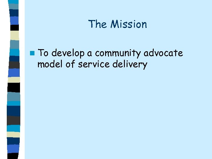 The Mission n To develop a community advocate model of service delivery