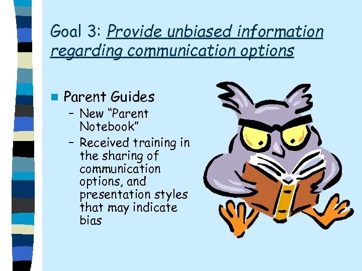 "Goal 3: Provide unbiased information regarding communication options n Parent Guides – New ""Parent"