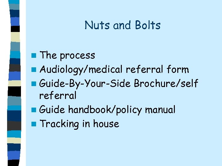 Nuts and Bolts n The process n Audiology/medical referral form n Guide-By-Your-Side Brochure/self referral