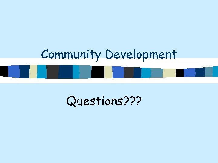 Community Development Questions? ? ?