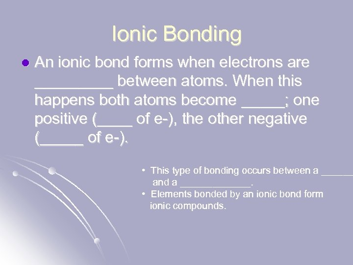 Ionic Bonding l An ionic bond forms when electrons are _____ between atoms. When