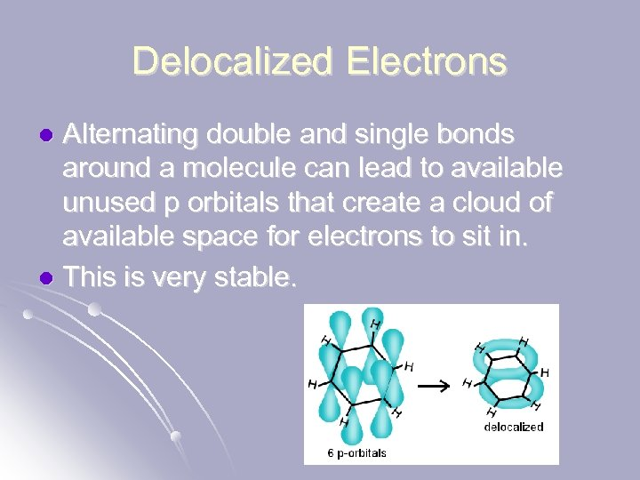 Delocalized Electrons Alternating double and single bonds around a molecule can lead to available