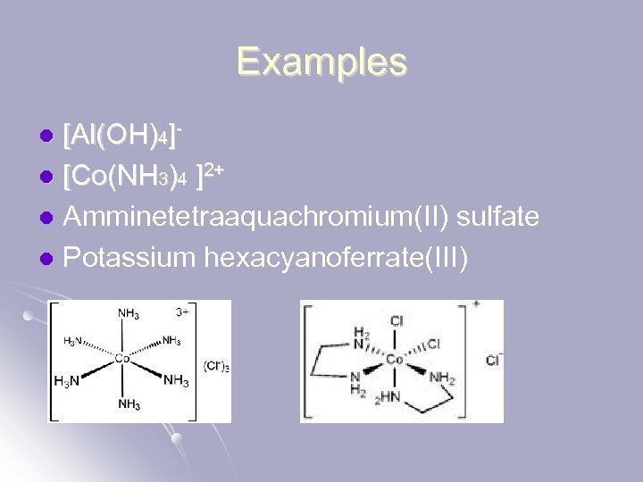 Examples [Al(OH)4]l [Co(NH 3)4 ]2+ l Amminetetraaquachromium(II) sulfate l Potassium hexacyanoferrate(III) l