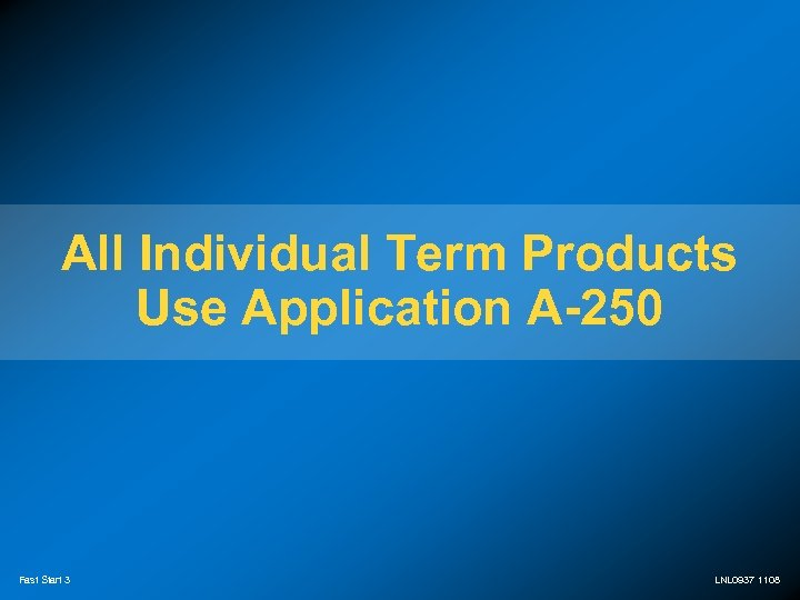 All Individual Term Products Use Application A-250 Fast Start 3 LNL 0937 1108