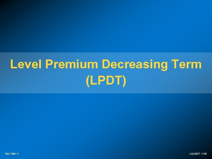 Level Premium Decreasing Term (LPDT) Fast Start 3 LNL 0937 1108
