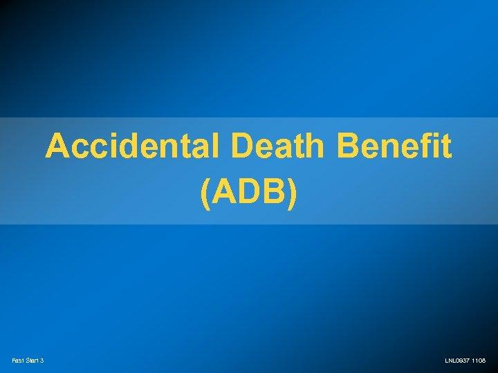 Accidental Death Benefit (ADB) Fast Start 3 LNL 0937 1108