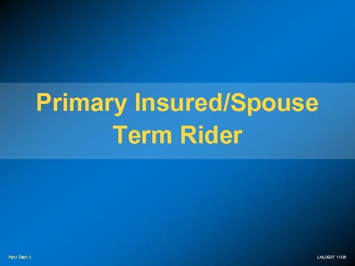 Primary Insured/Spouse Term Rider Fast Start 3 LNL 0937 1108