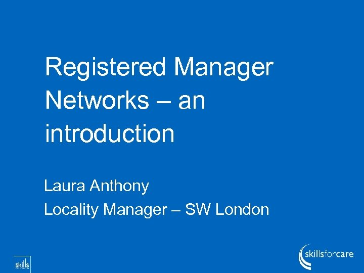 Registered Manager Networks – an introduction Laura Anthony Locality Manager – SW London