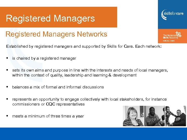 Registered Managers Networks Established by registered managers and supported by Skills for Care. Each