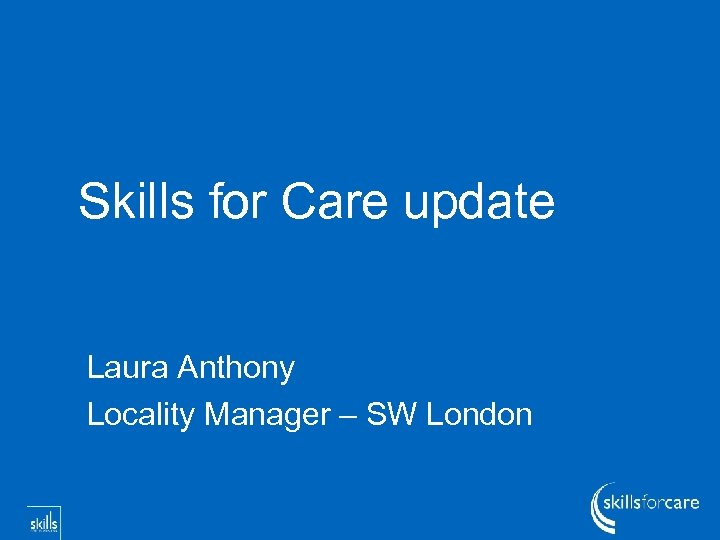 Skills for Care update Laura Anthony Locality Manager – SW London