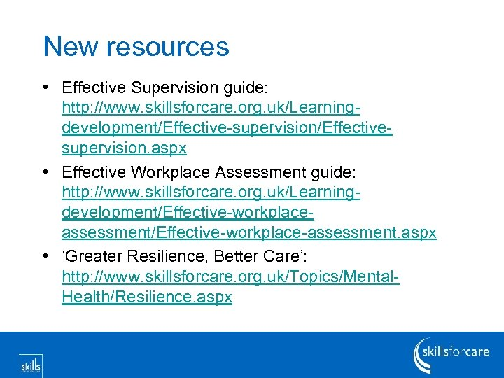 New resources • Effective Supervision guide: http: //www. skillsforcare. org. uk/Learningdevelopment/Effective-supervision/Effectivesupervision. aspx • Effective