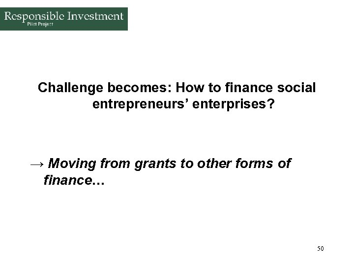 Challenge becomes: How to finance social entrepreneurs' enterprises? → Moving from grants to other