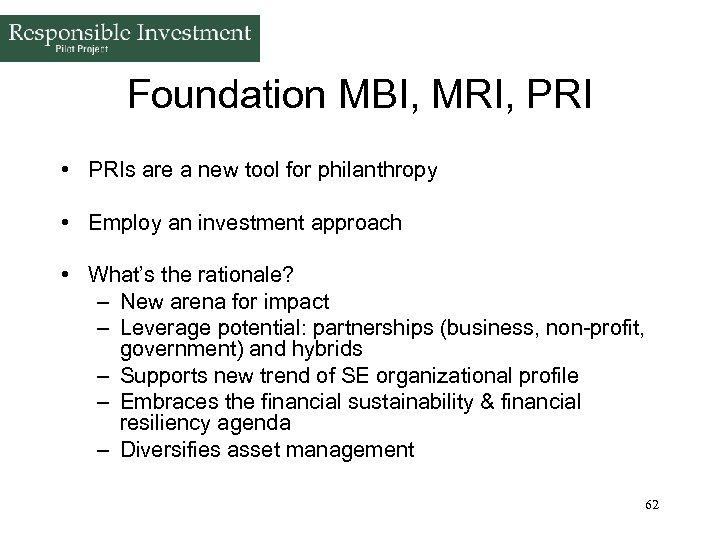 Foundation MBI, MRI, PRI • PRIs are a new tool for philanthropy • Employ