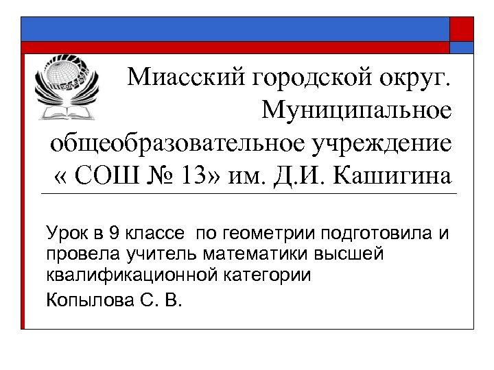 Миасский городской округ. Муниципальное общеобразовательное учреждение « СОШ № 13» им. Д. И. Кашигина