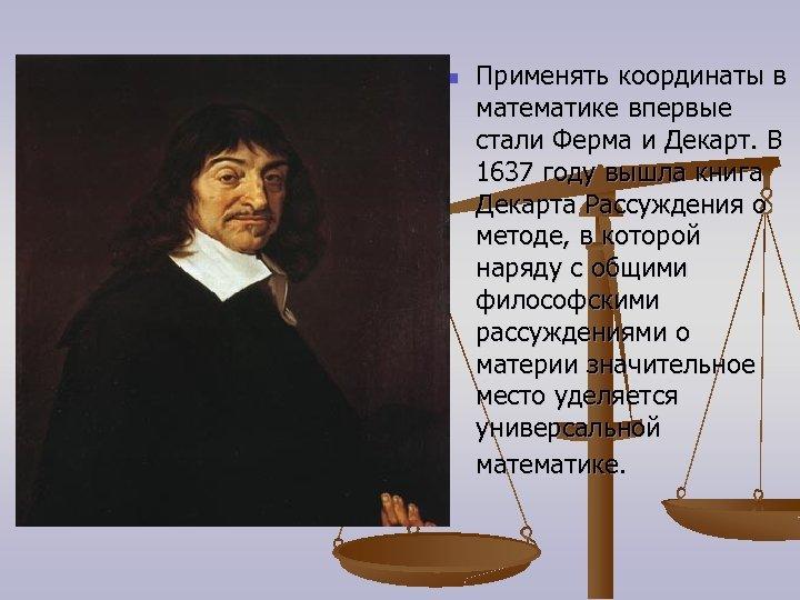 n Применять координаты в математике впервые стали Ферма и Декарт. В 1637 году вышла