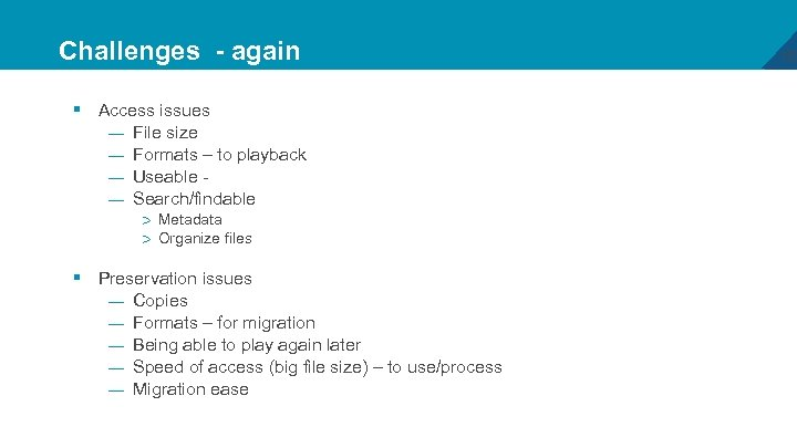 Challenges - again § Access issues — File size — Formats – to playback