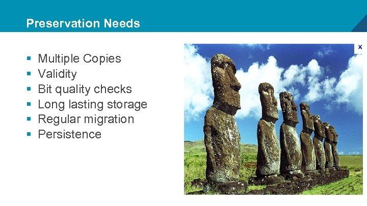 Preservation Needs § § § Multiple Copies Validity Bit quality checks Long lasting storage