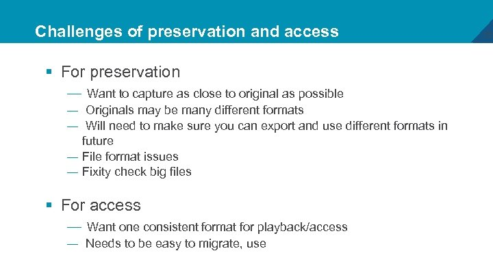 Challenges of preservation and access § For preservation — Want to capture as close