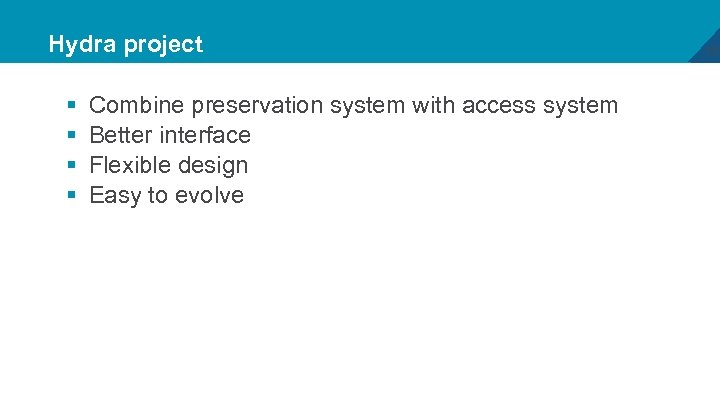 Hydra project § § Combine preservation system with access system Better interface Flexible design