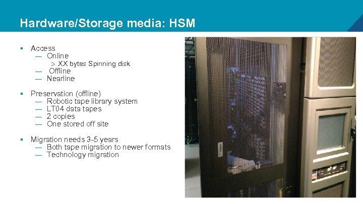 Hardware/Storage media: HSM § Access — Online > XX bytes Spinning disk — Offline