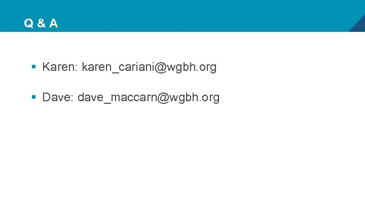 Q&A § Karen: karen_cariani@wgbh. org § Dave: dave_maccarn@wgbh. org 28