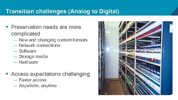 Transition challenges (Analog to Digital) § Preservation needs are more complicated — — —