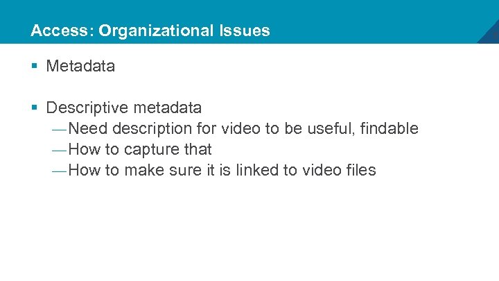 Access: Organizational Issues § Metadata § Descriptive metadata — Need description for video to
