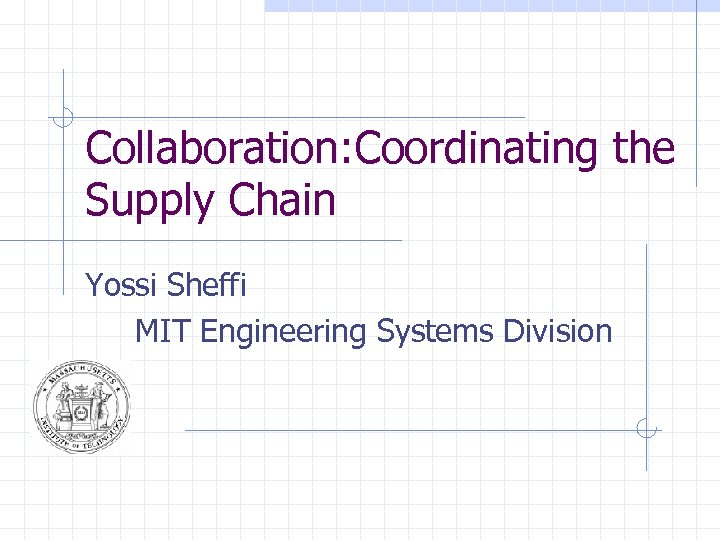 Collaboration: Coordinating the Supply Chain Yossi Sheffi MIT Engineering Systems Division