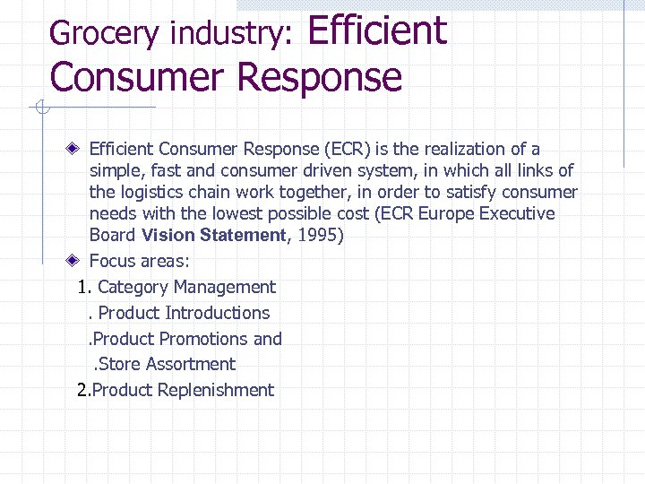 Efficient Consumer Response Grocery industry: Efficient Consumer Response (ECR) is the realization of a