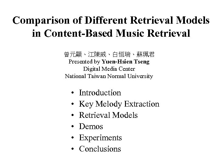 Comparison of Different Retrieval Models in Content-Based Music Retrieval 曾元顯、江陳威、白恒瑞、蘇珮君 Presented by Yuen-Hsien Tseng