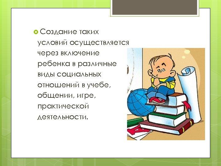 Создание таких условий осуществляется через включение ребенка в различные виды социальных отношений в
