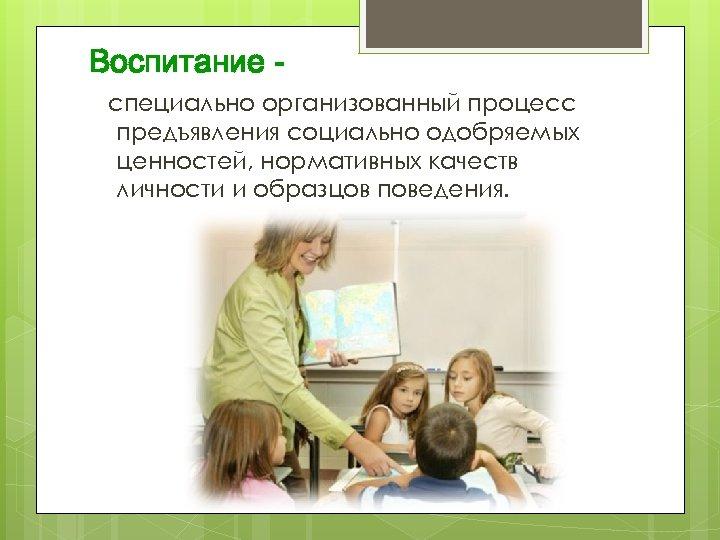 Воспитание специально организованный процесс предъявления социально одобряемых ценностей, нормативных качеств личности и образцов поведения.