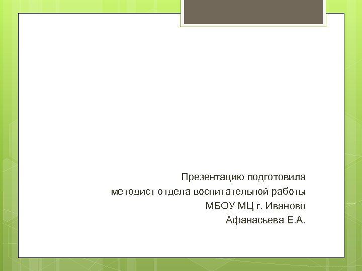 Презентацию подготовила методист отдела воспитательной работы МБОУ МЦ г. Иваново Афанасьева Е. А.