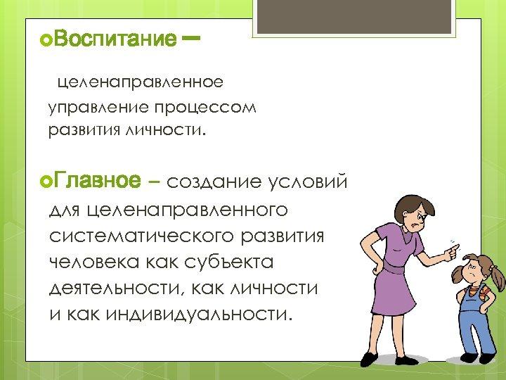 Воспитание – целенаправленное управление процессом развития личности. Главное – создание условий для целенаправленного