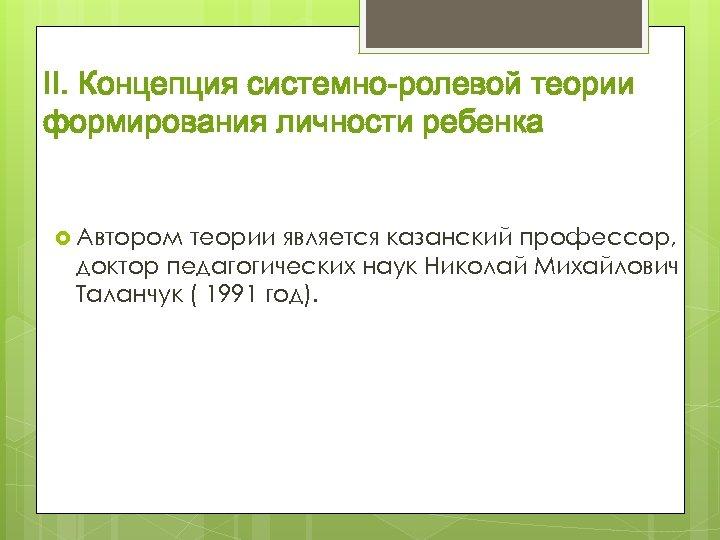 II. Концепция системно-ролевой теории формирования личности ребенка Автором теории является казанский профессор, доктор педагогических