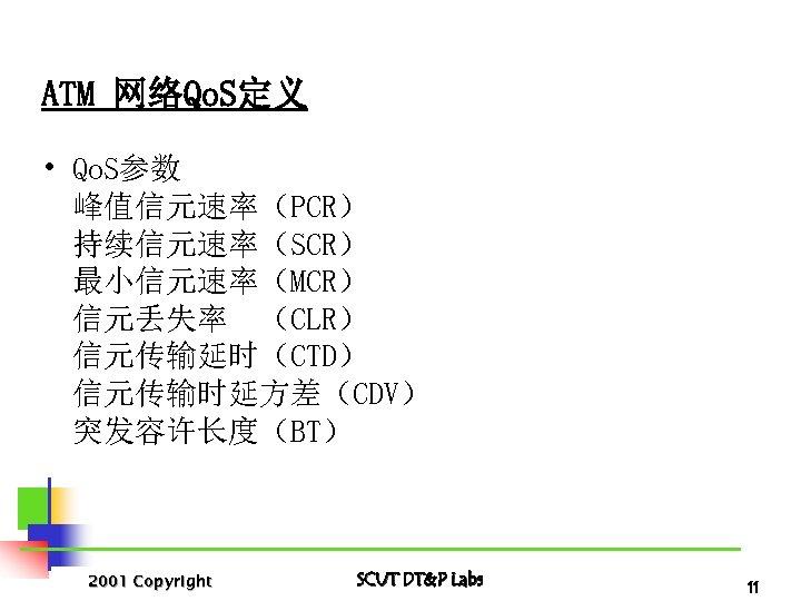 ATM 网络Qo. S定义 • Qo. S参数 峰值信元速率(PCR) 持续信元速率(SCR) 最小信元速率(MCR) 信元丢失率 (CLR) 信元传输延时(CTD) 信元传输时延方差(CDV) 突发容许长度(BT)