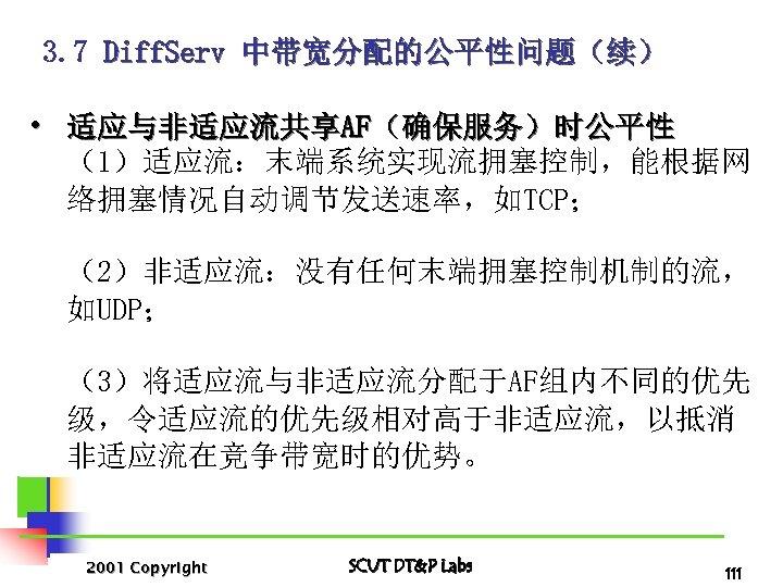 3. 7 Diff. Serv 中带宽分配的公平性问题(续) • 适应与非适应流共享AF(确保服务)时公平性 (1)适应流:末端系统实现流拥塞控制,能根据网 络拥塞情况自动调节发送速率,如TCP; (2)非适应流:没有任何末端拥塞控制机制的流, 如UDP; (3)将适应流与非适应流分配于AF组内不同的优先 级,令适应流的优先级相对高于非适应流,以抵消 非适应流在竞争带宽时的优势。