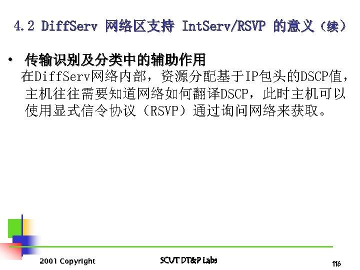 4. 2 Diff. Serv 网络区支持 Int. Serv/RSVP 的意义(续) • 传输识别及分类中的辅助作用 在Diff. Serv网络内部,资源分配基于IP包头的DSCP值, 主机往往需要知道网络如何翻译DSCP,此时主机可以 使用显式信令协议(RSVP)通过询问网络来获取。