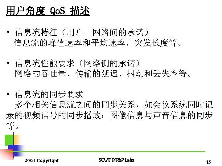 用户角度 Qo. S 描述 • 信息流特征(用户-网络间的承诺) 信息流的峰值速率和平均速率,突发长度等。 • 信息流性能要求(网络侧的承诺) 网络的吞吐量、传输的延迟、抖动和丢失率等。 • 信息流的同步要求 多个相关信息流之间的同步关系,如会议系统同时记 录的视频信号的同步播放;图像信息与声音信息的同步