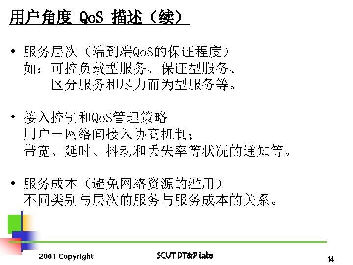 用户角度 Qo. S 描述(续) • 服务层次(端到端Qo. S的保证程度) 如:可控负载型服务、保证型服务、 区分服务和尽力而为型服务等。 • 接入控制和Qo. S管理策略 用户-网络间接入协商机制; 带宽、延时、抖动和丢失率等状况的通知等。