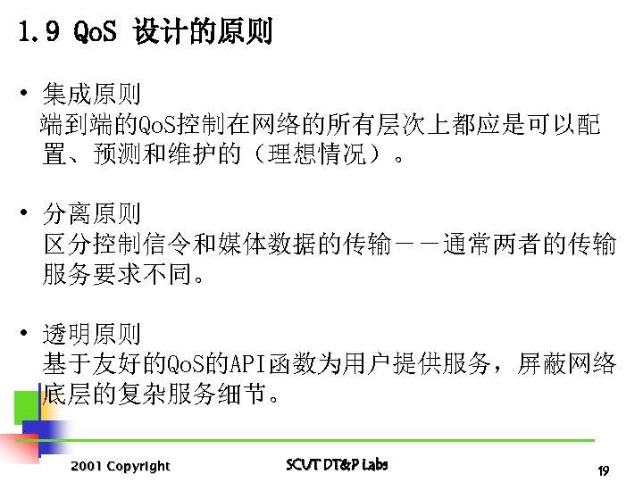 1. 9 Qo. S 设计的原则 • 集成原则 端到端的Qo. S控制在网络的所有层次上都应是可以配 置、预测和维护的(理想情况)。 • 分离原则 区分控制信令和媒体数据的传输--通常两者的传输 服务要求不同。