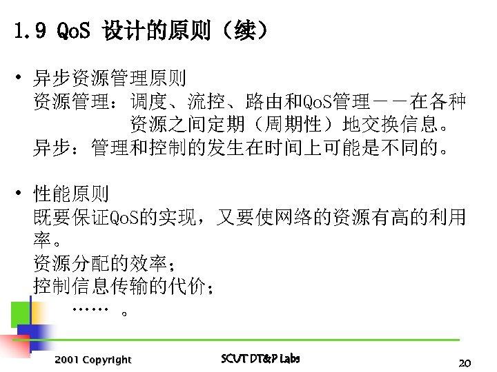 1. 9 Qo. S 设计的原则(续) • 异步资源管理原则 资源管理:调度、流控、路由和Qo. S管理--在各种 资源之间定期(周期性)地交换信息。 异步:管理和控制的发生在时间上可能是不同的。 • 性能原则 既要保证Qo.